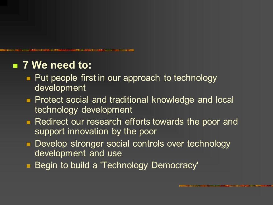 7 We need to: Put people first in our approach to technology development. Protect social and traditional knowledge and local technology development.