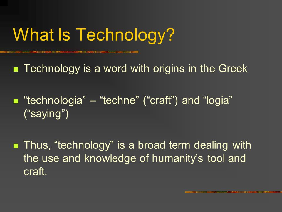 What Is Technology Technology is a word with origins in the Greek