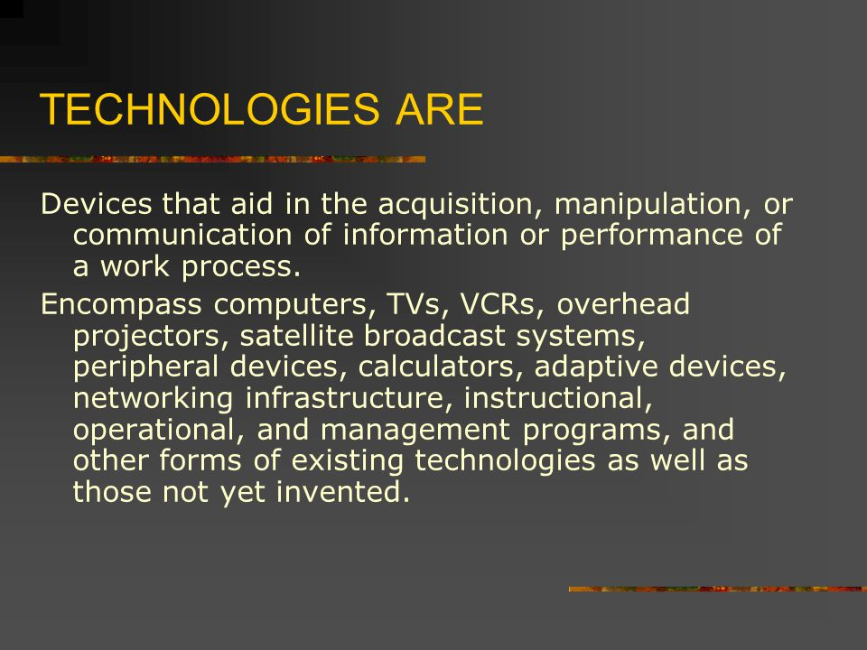TECHNOLOGIES ARE Devices that aid in the acquisition, manipulation, or communication of information or performance of a work process.