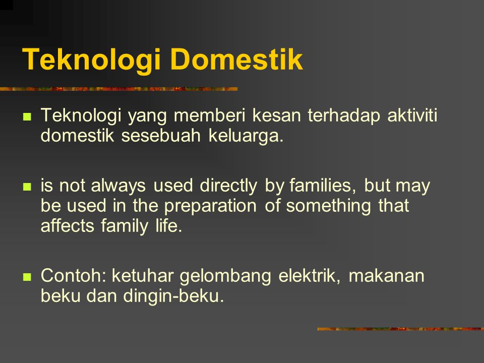 Teknologi Domestik Teknologi yang memberi kesan terhadap aktiviti domestik sesebuah keluarga.
