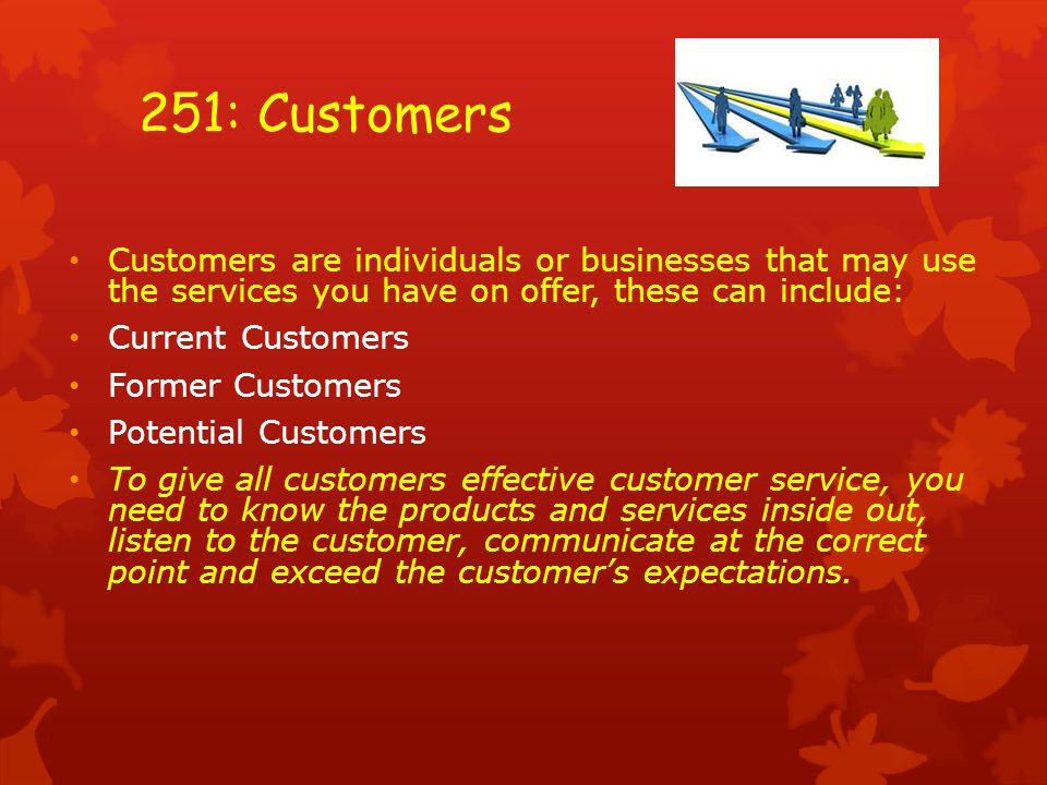 251: Customers Customers are individuals or businesses that may use the services you have on offer, these can include: