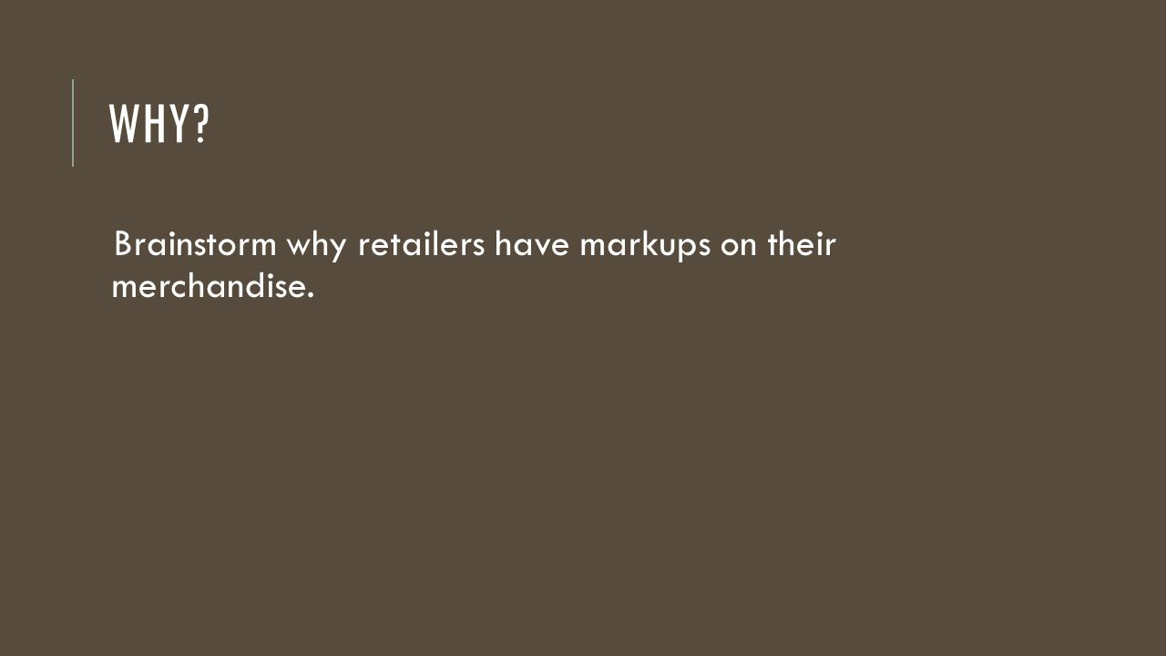 WHY Brainstorm why retailers have markups on their merchandise.