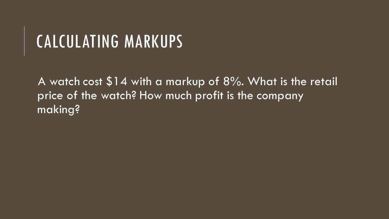 Calculating Markups A watch cost $14 with a markup of 8%.