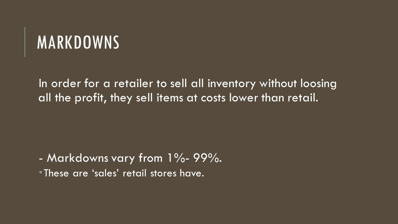 Markdowns In order for a retailer to sell all inventory without loosing all the profit, they sell items at costs lower than retail.
