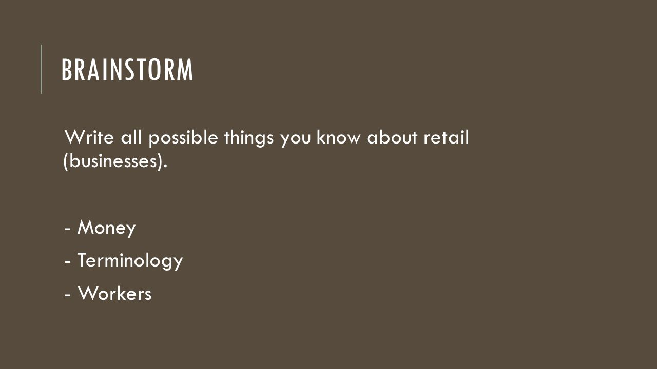 Brainstorm Write all possible things you know about retail (businesses). - Money. - Terminology.