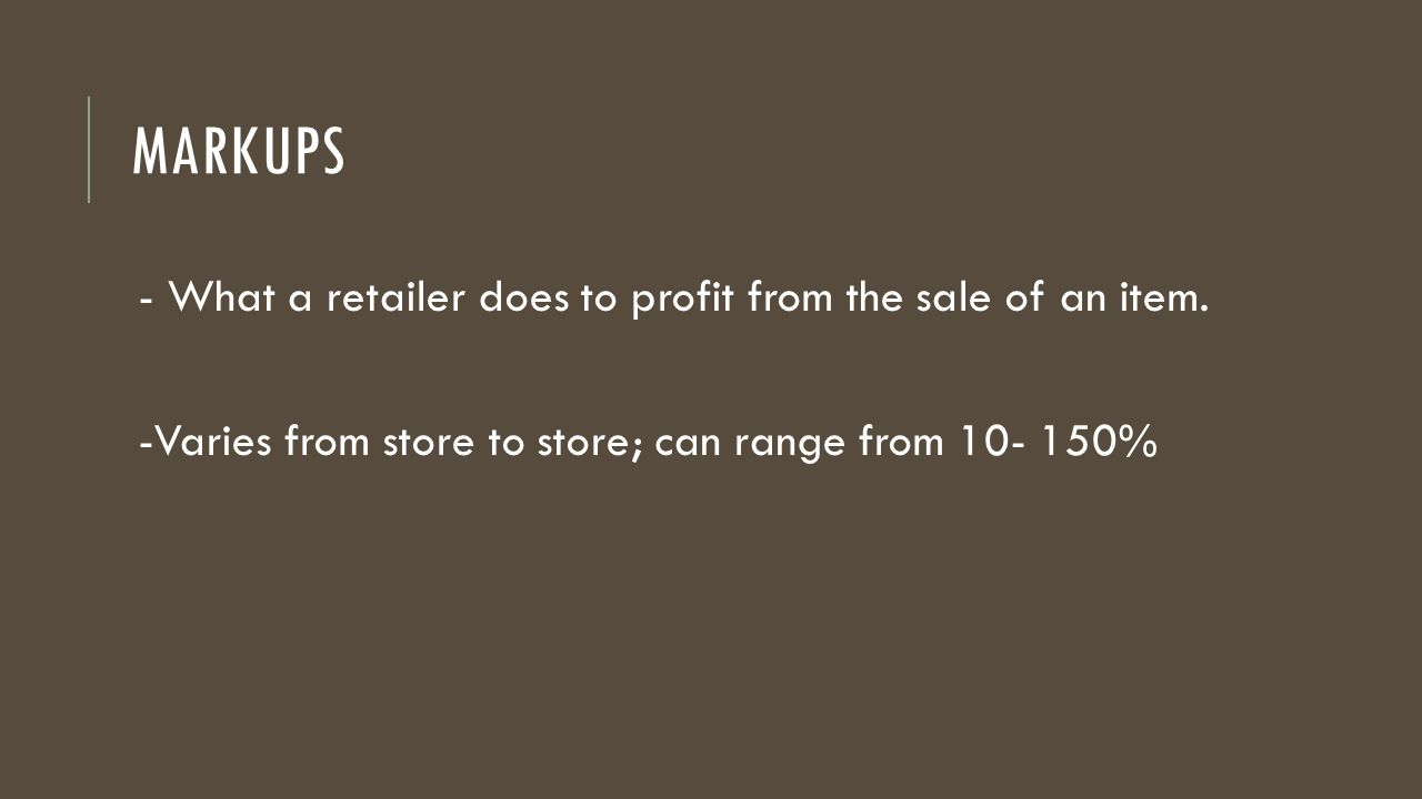 Markups - What a retailer does to profit from the sale of an item.