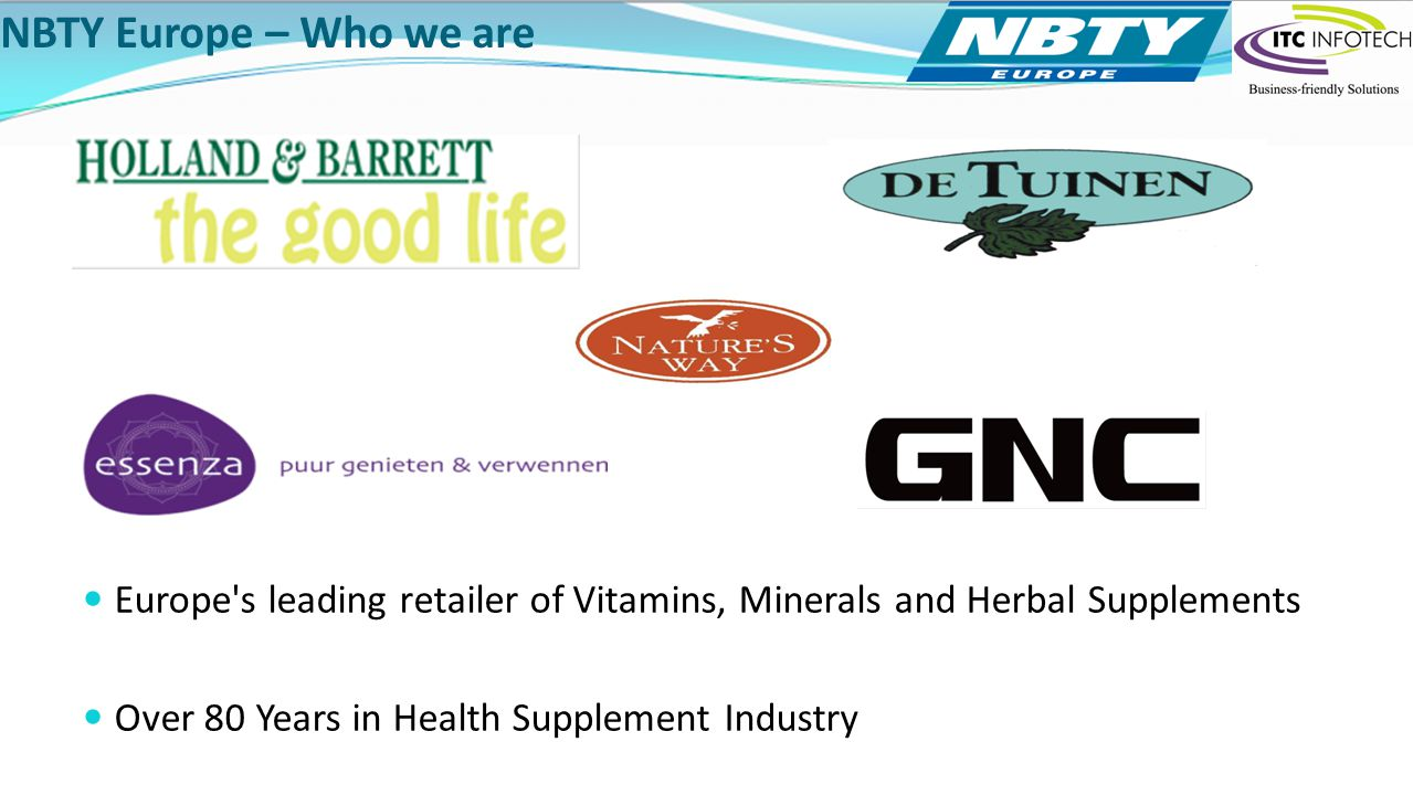 NBTY Europe – Who we are Europe s leading retailer of Vitamins, Minerals and Herbal Supplements.