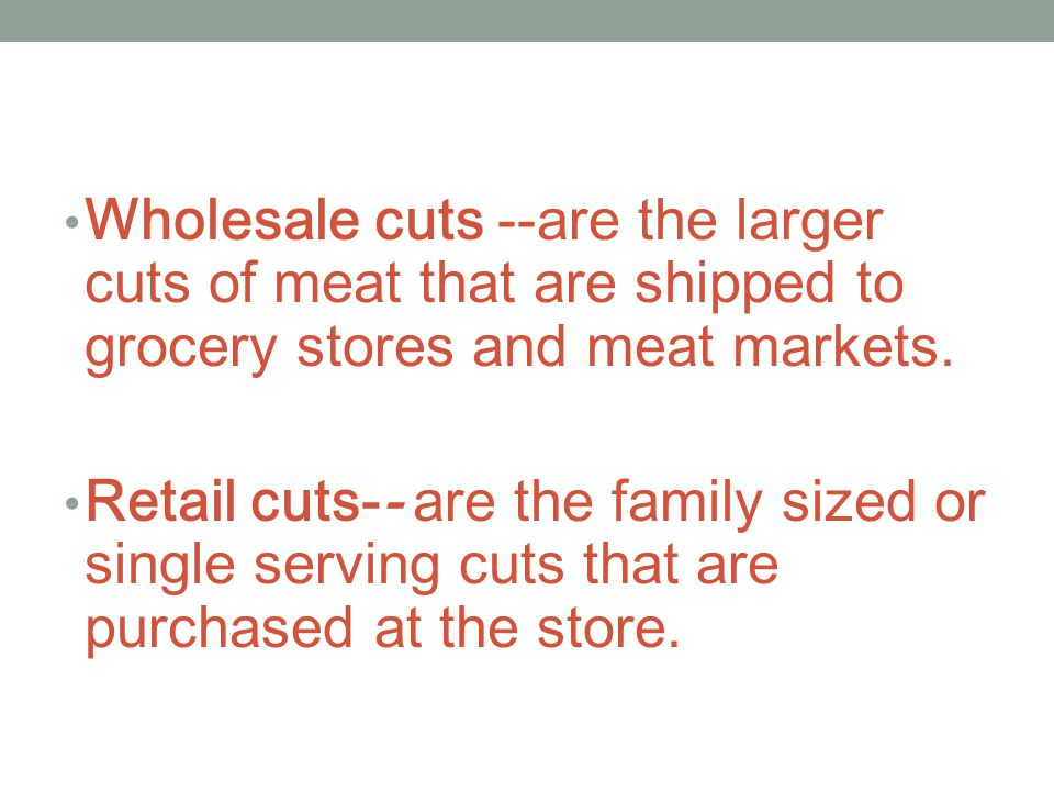 Wholesale cuts --are the larger cuts of meat that are shipped to grocery stores and meat markets.