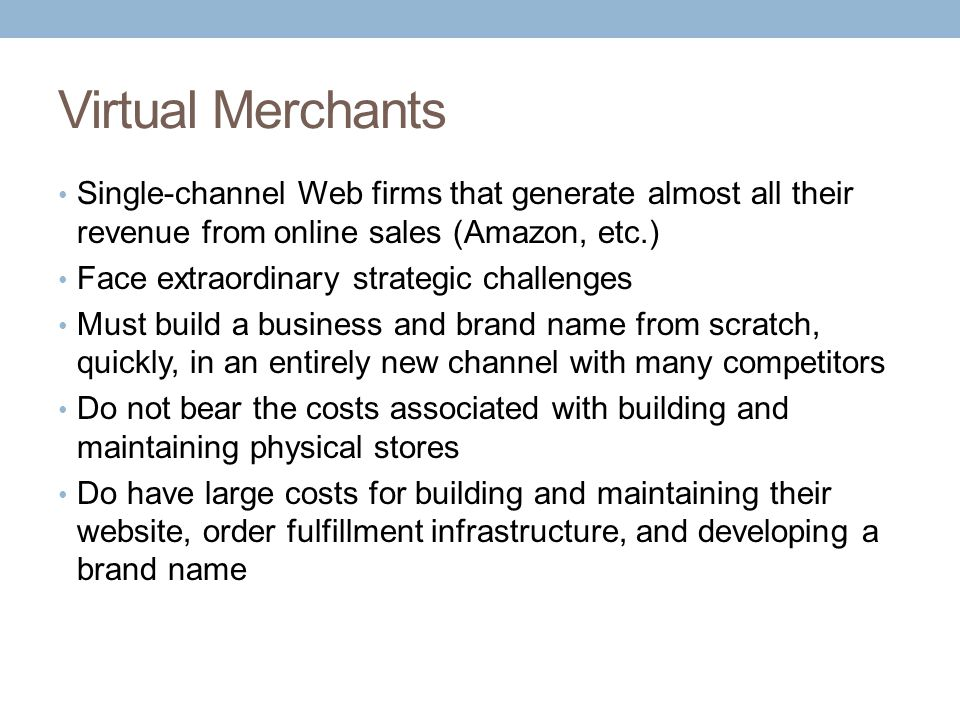 Virtual Merchants Single-channel Web firms that generate almost all their revenue from online sales (Amazon, etc.)