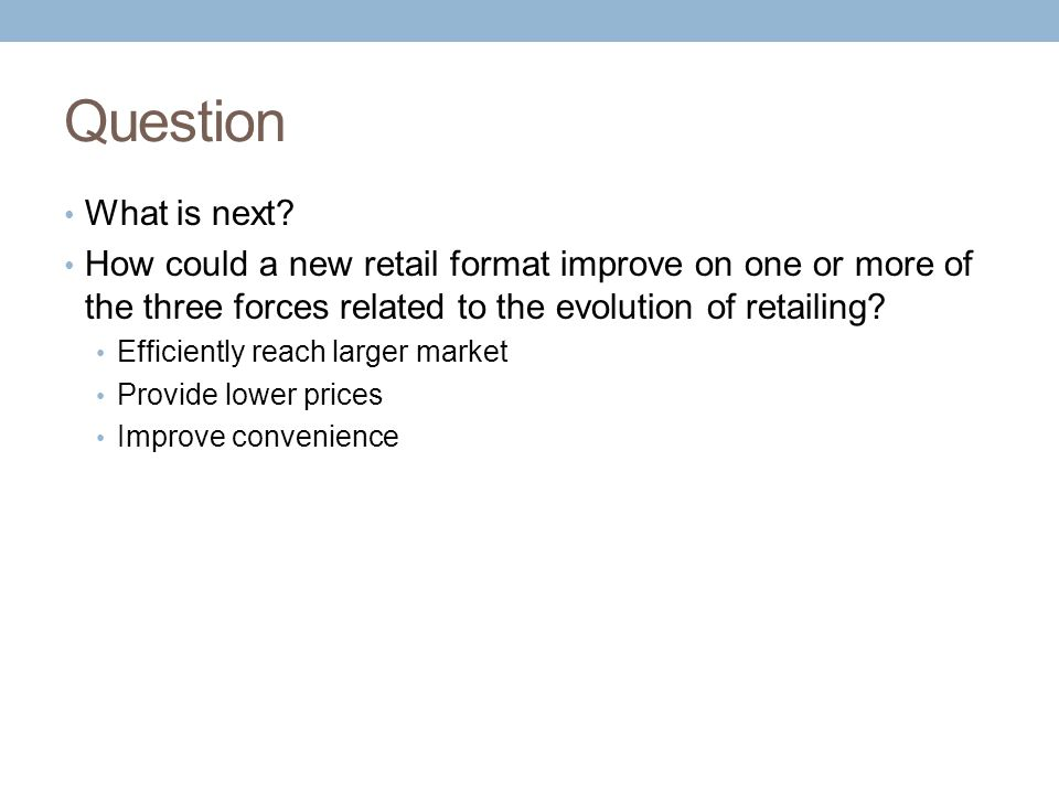 Question What is next How could a new retail format improve on one or more of the three forces related to the evolution of retailing