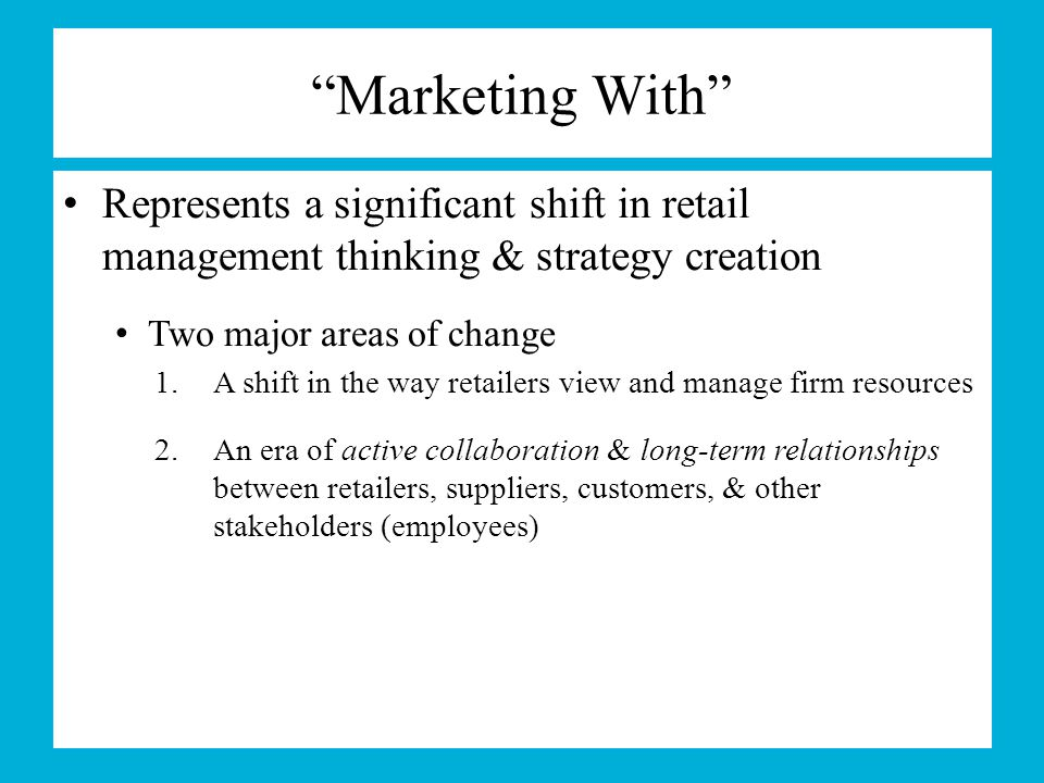 Marketing With Represents a significant shift in retail management thinking & strategy creation. Two major areas of change.