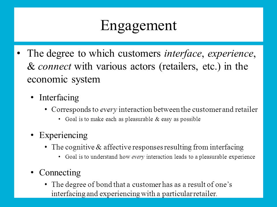 Engagement The degree to which customers interface, experience, & connect with various actors (retailers, etc.) in the economic system.