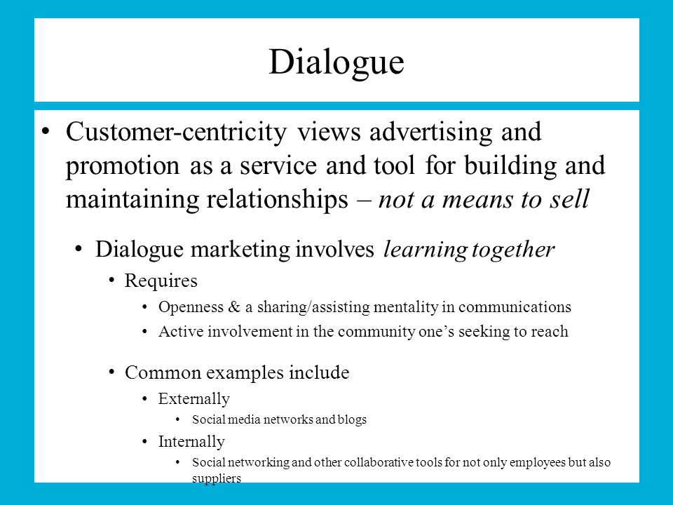 Dialogue Customer-centricity views advertising and promotion as a service and tool for building and maintaining relationships – not a means to sell.