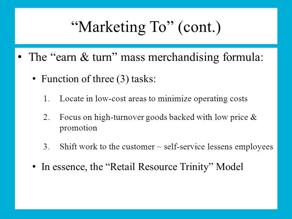 Marketing To (cont.) The earn & turn mass merchandising formula: