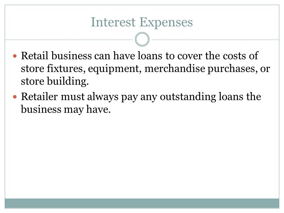 Interest Expenses Retail business can have loans to cover the costs of store fixtures, equipment, merchandise purchases, or store building.