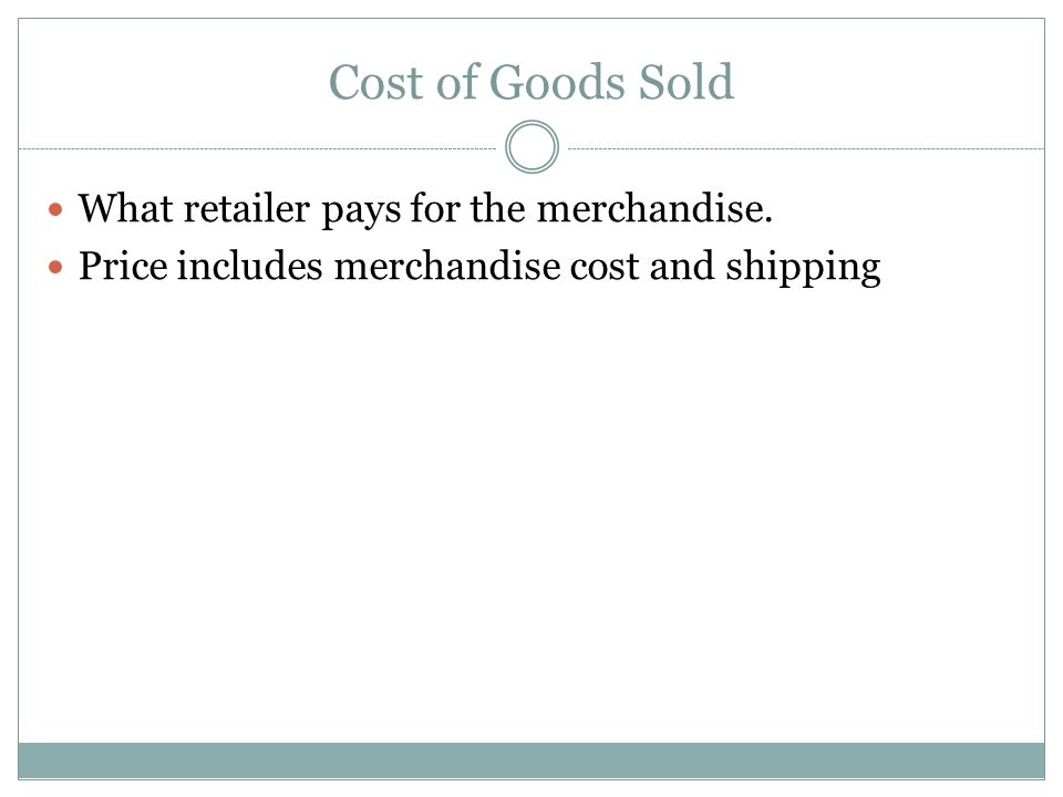 Cost of Goods Sold What retailer pays for the merchandise.