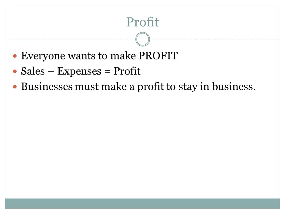 Profit Everyone wants to make PROFIT Sales – Expenses = Profit