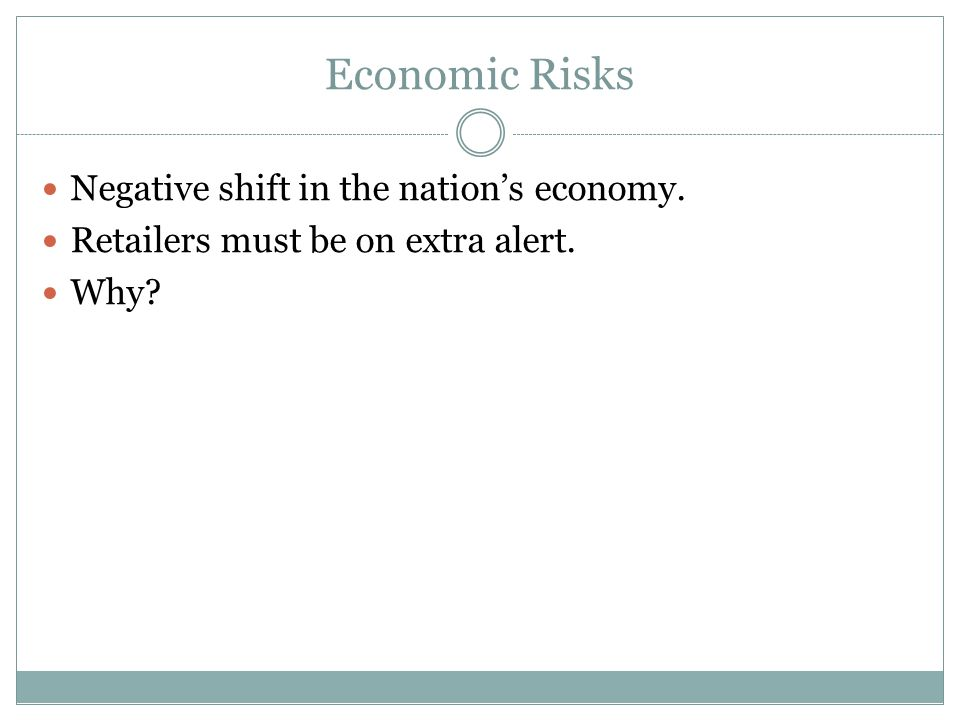 Economic Risks Negative shift in the nation's economy.