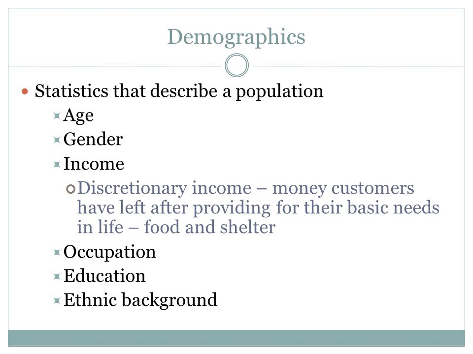 Demographics Statistics that describe a population Age Gender Income