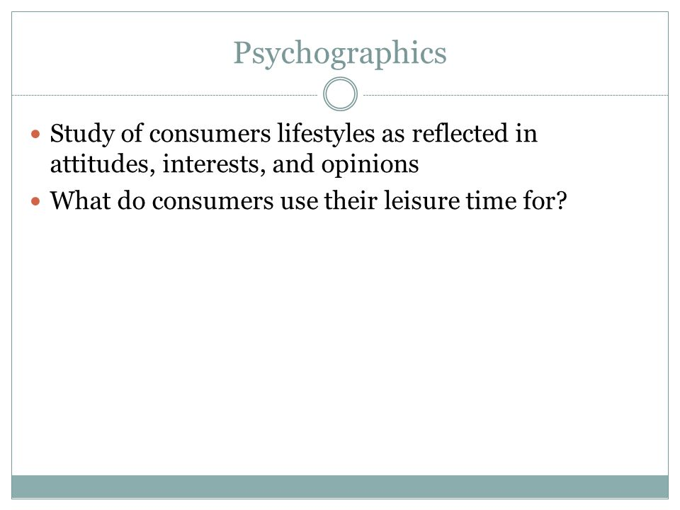Psychographics Study of consumers lifestyles as reflected in attitudes, interests, and opinions.
