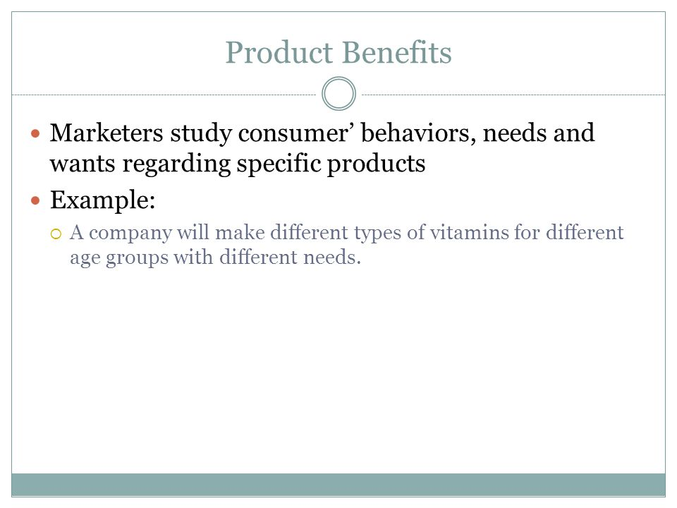 Product Benefits Marketers study consumer' behaviors, needs and wants regarding specific products. Example: