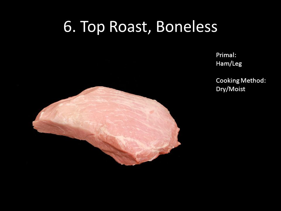 6. Top Roast, Boneless Primal: Ham/Leg Cooking Method: Dry/Moist