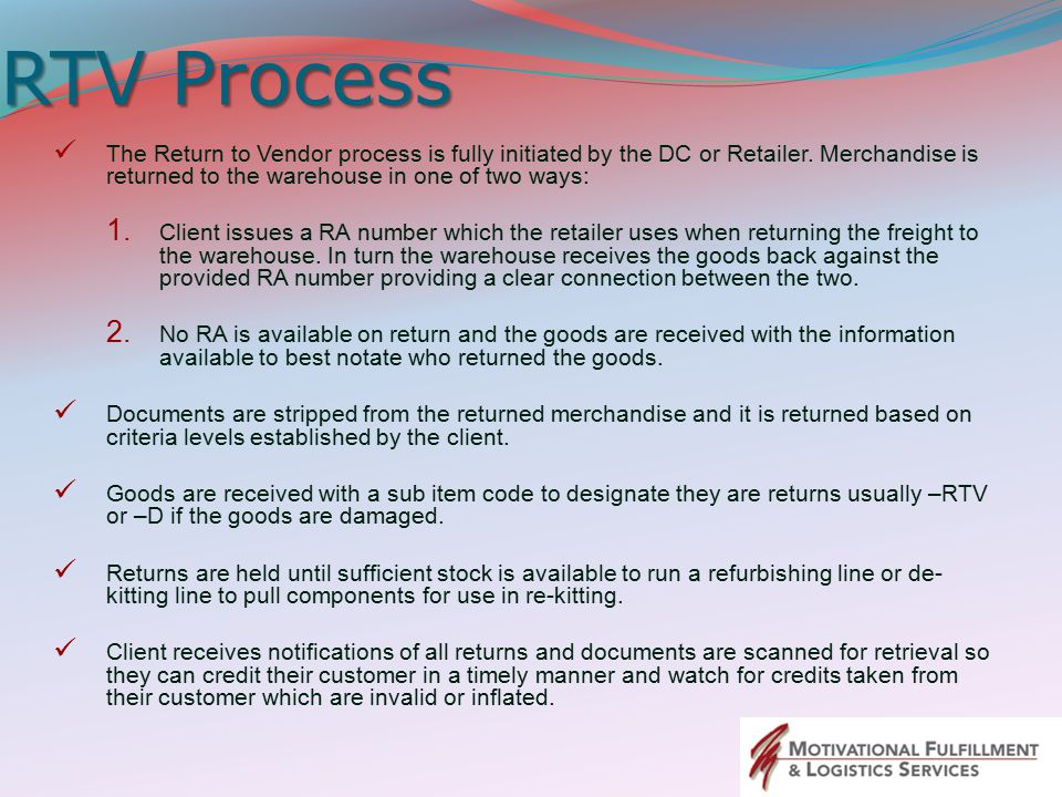 RTV Process The Return to Vendor process is fully initiated by the DC or Retailer. Merchandise is returned to the warehouse in one of two ways: