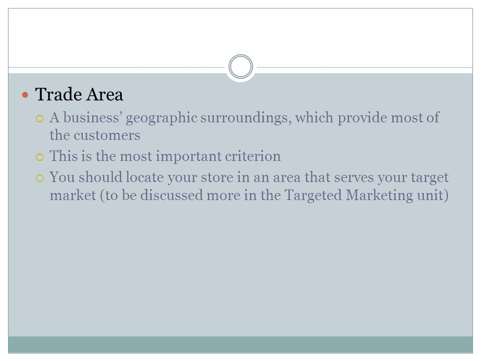 Trade Area A business' geographic surroundings, which provide most of the customers. This is the most important criterion.