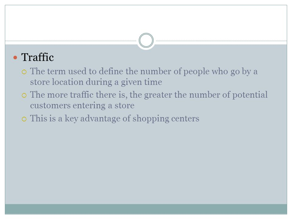 Traffic The term used to define the number of people who go by a store location during a given time.