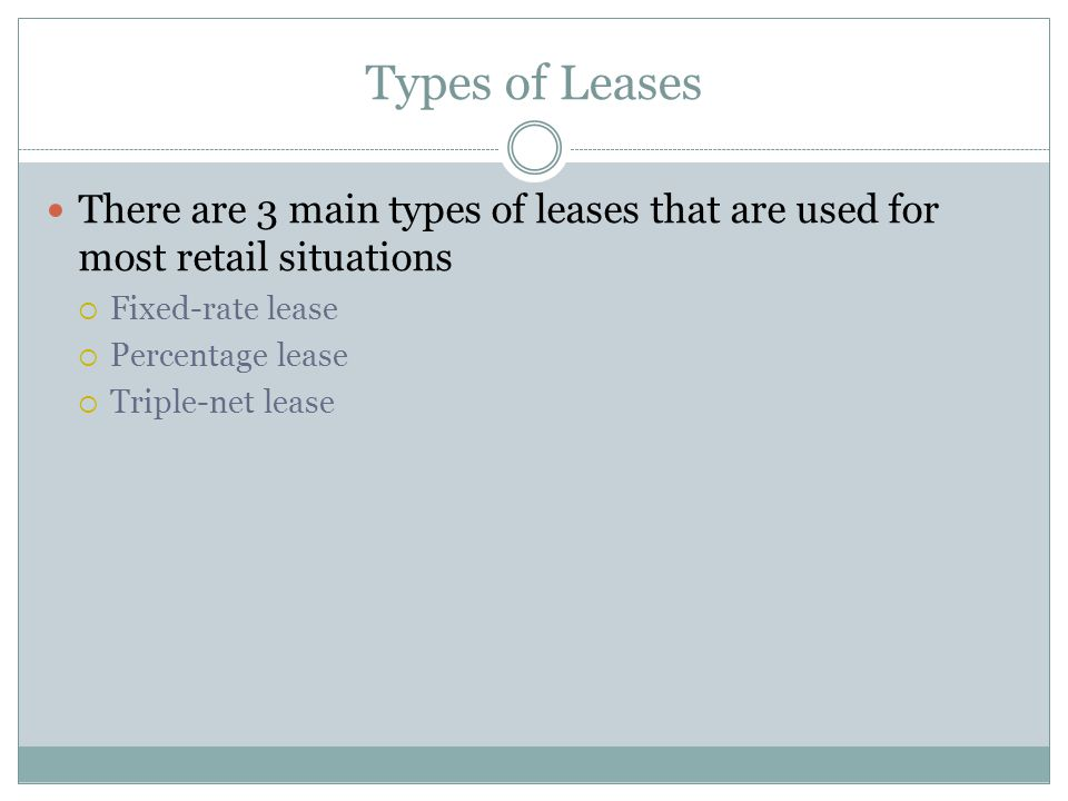 Types of Leases There are 3 main types of leases that are used for most retail situations. Fixed-rate lease.