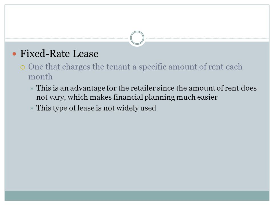 Fixed-Rate Lease One that charges the tenant a specific amount of rent each month.