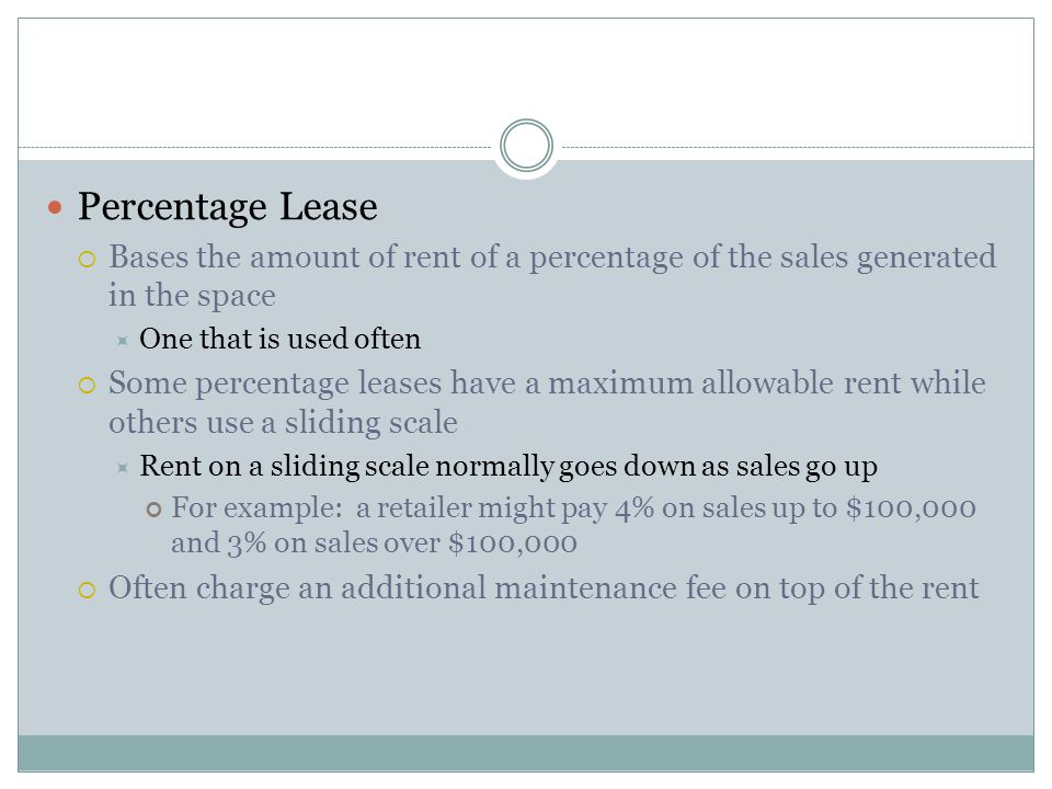 Percentage Lease Bases the amount of rent of a percentage of the sales generated in the space. One that is used often.