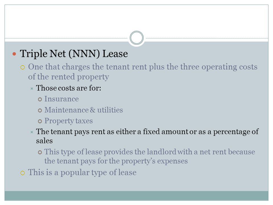 Triple Net (NNN) Lease One that charges the tenant rent plus the three operating costs of the rented property.