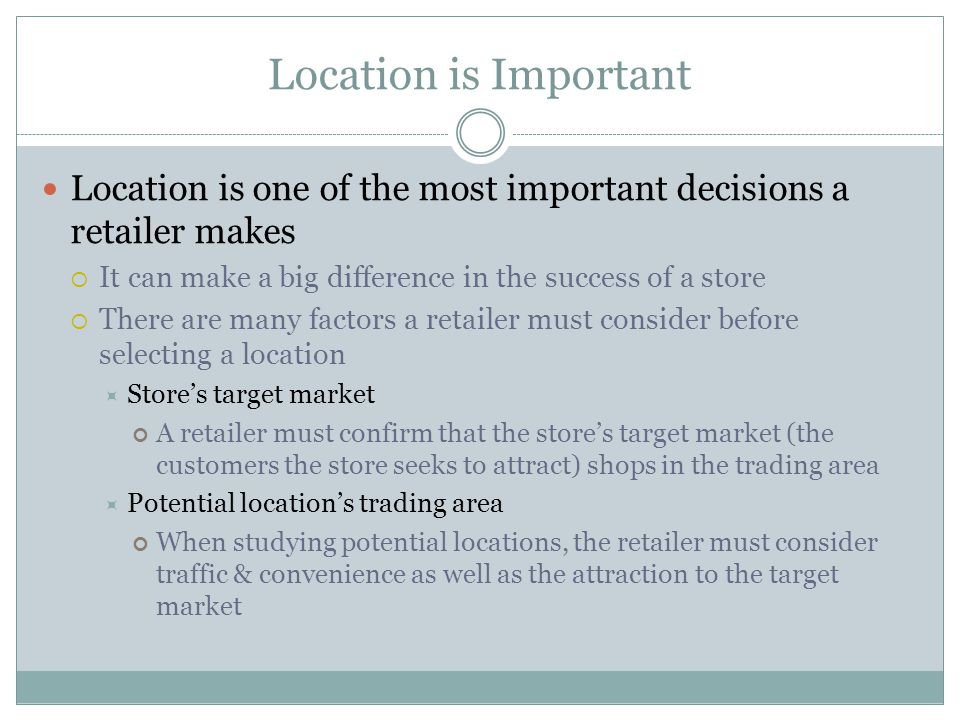 Location is Important Location is one of the most important decisions a retailer makes. It can make a big difference in the success of a store.