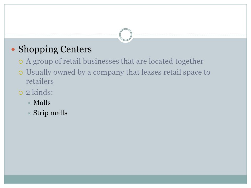Shopping Centers A group of retail businesses that are located together. Usually owned by a company that leases retail space to retailers.