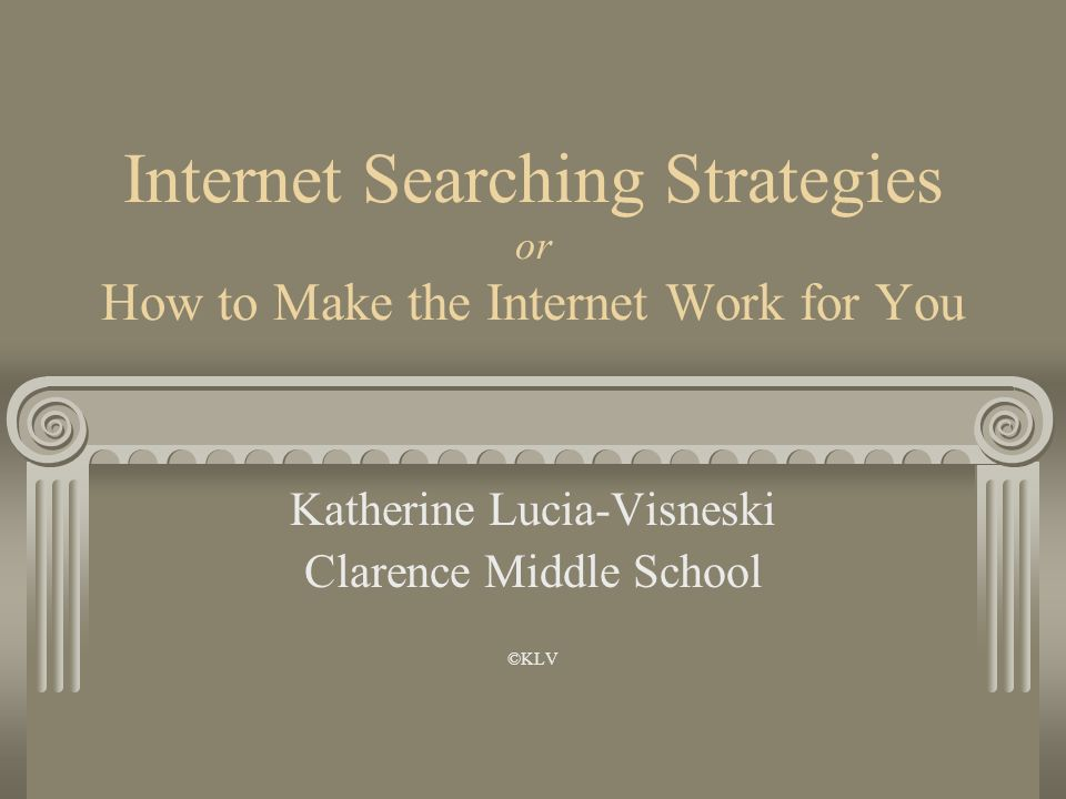 Internet Searching Strategies or How to Make the Internet Work for You