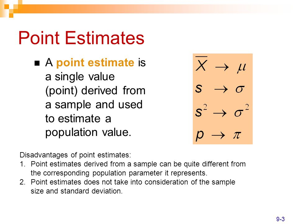 Point Estimates A point estimate is a single value (point) derived from a sample and used to estimate a population value.