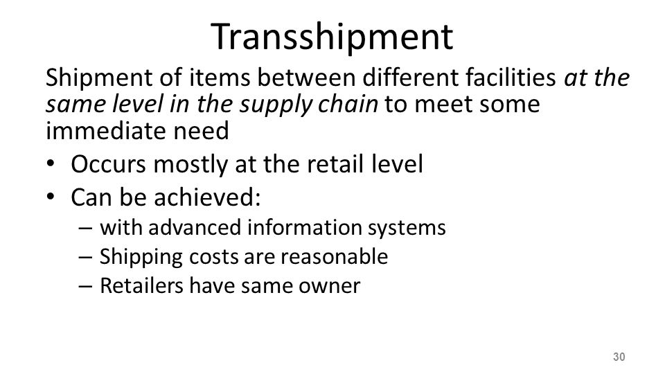 Transshipment Shipment of items between different facilities at the same level in the supply chain to meet some immediate need.