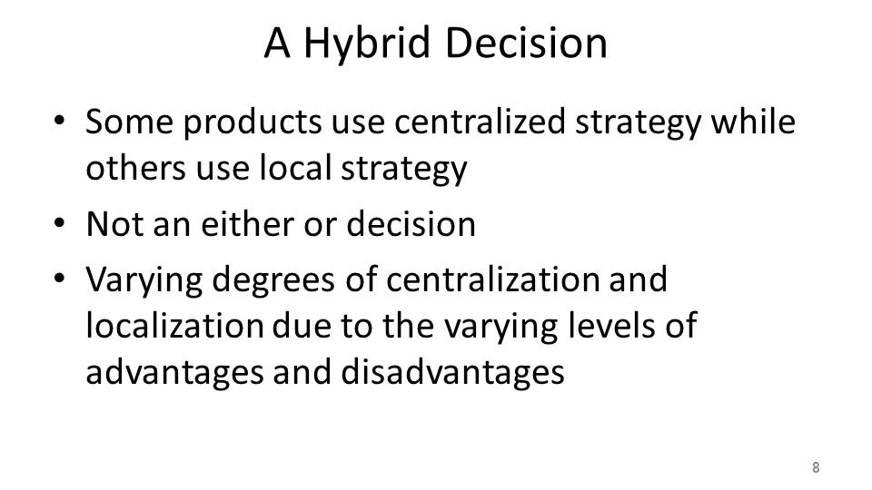 A Hybrid Decision Some products use centralized strategy while others use local strategy. Not an either or decision.