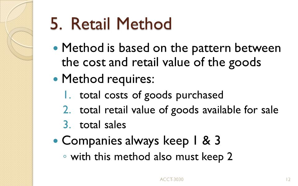 5. Retail Method Method is based on the pattern between the cost and retail value of the goods. Method requires: