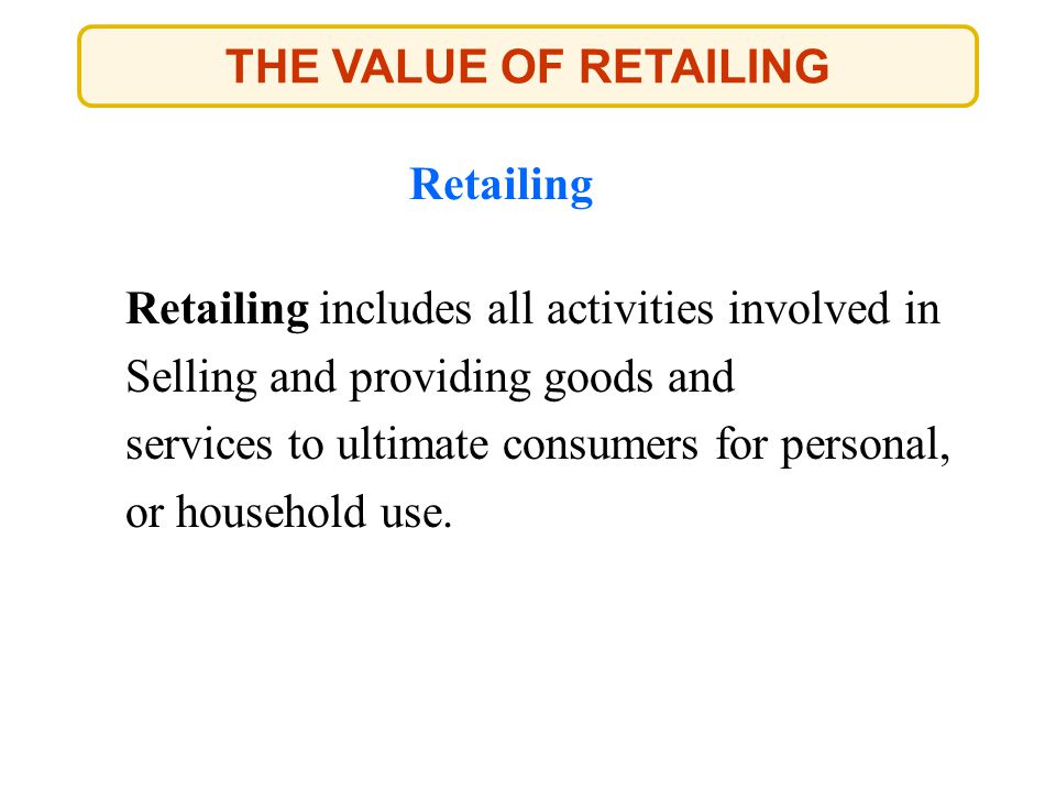 THE VALUE OF RETAILING Retailing. Retailing includes all activities involved in. Selling and providing goods and.