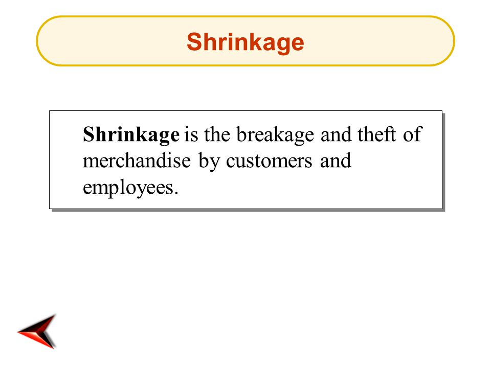 Shrinkage Shrinkage is the breakage and theft of merchandise by customers and employees.