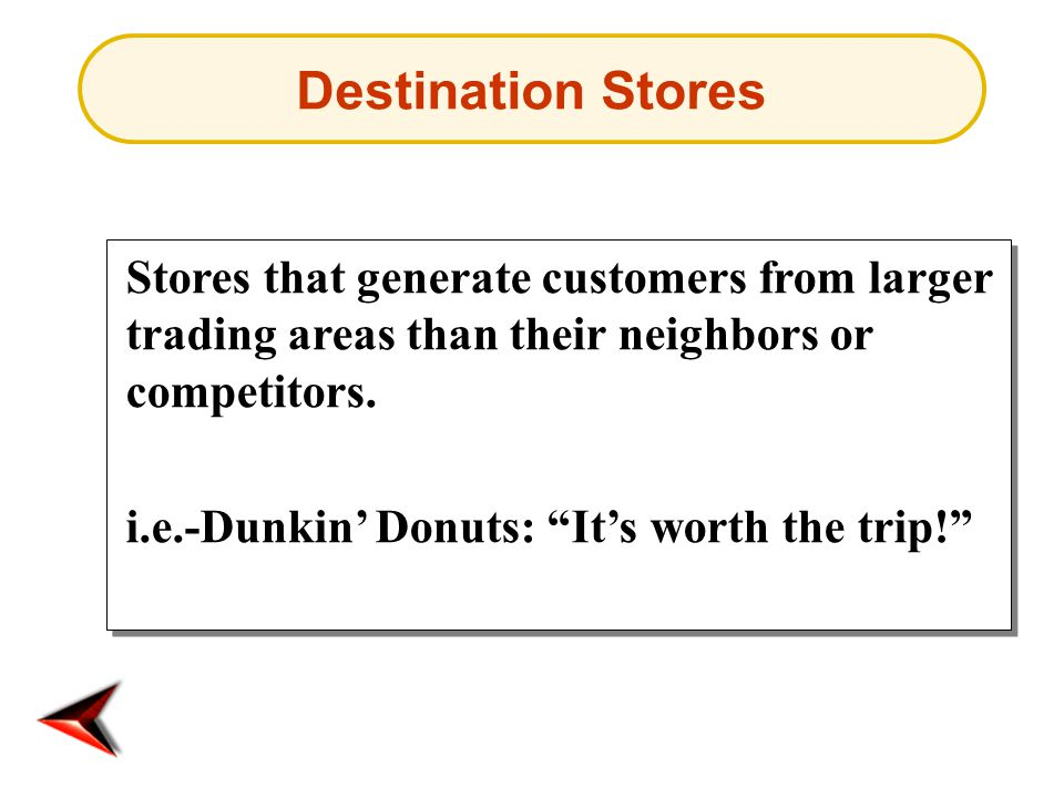 Destination Stores Stores that generate customers from larger trading areas than their neighbors or competitors.