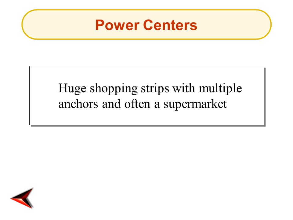 Power Centers Huge shopping strips with multiple anchors and often a supermarket