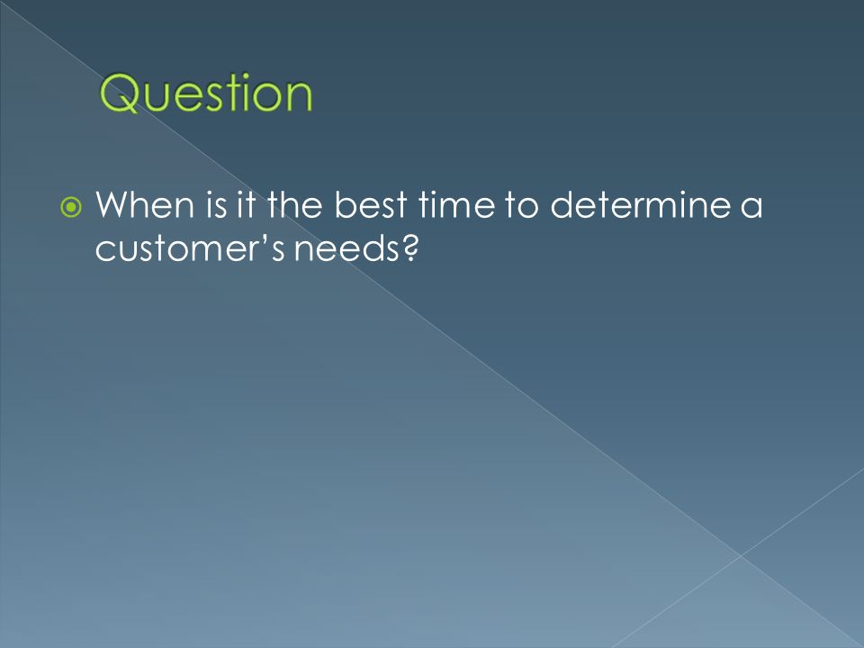 Question When is it the best time to determine a customer's needs
