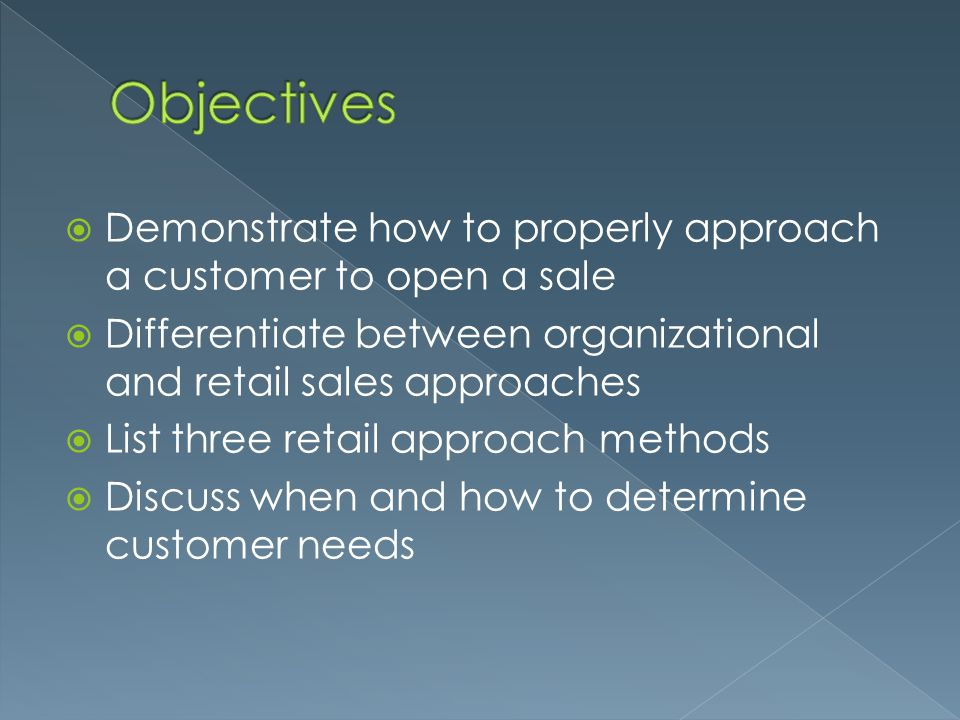 Objectives Demonstrate how to properly approach a customer to open a sale. Differentiate between organizational and retail sales approaches.