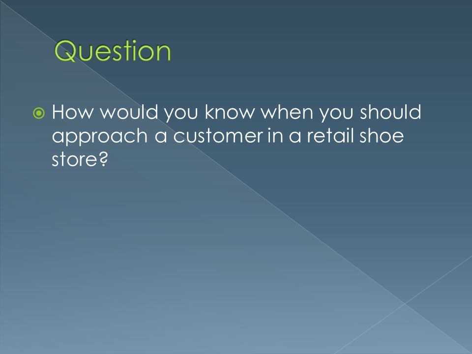 Question How would you know when you should approach a customer in a retail shoe store