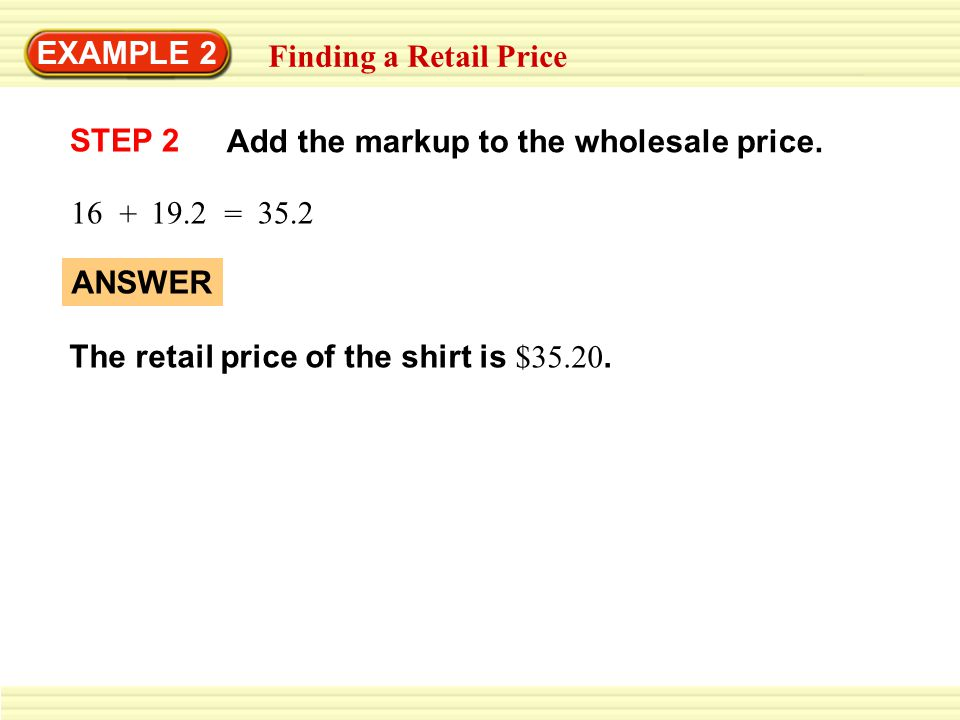 EXAMPLE 2 Finding a Retail Price. Add the markup to the wholesale price. STEP 2. 16. + 19.2. 35.2.