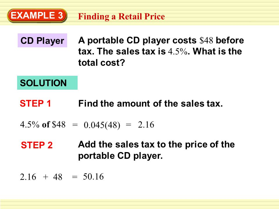 EXAMPLE 3 Finding a Retail Price. A portable CD player costs $48 before tax. The sales tax is 4.5%. What is the total cost