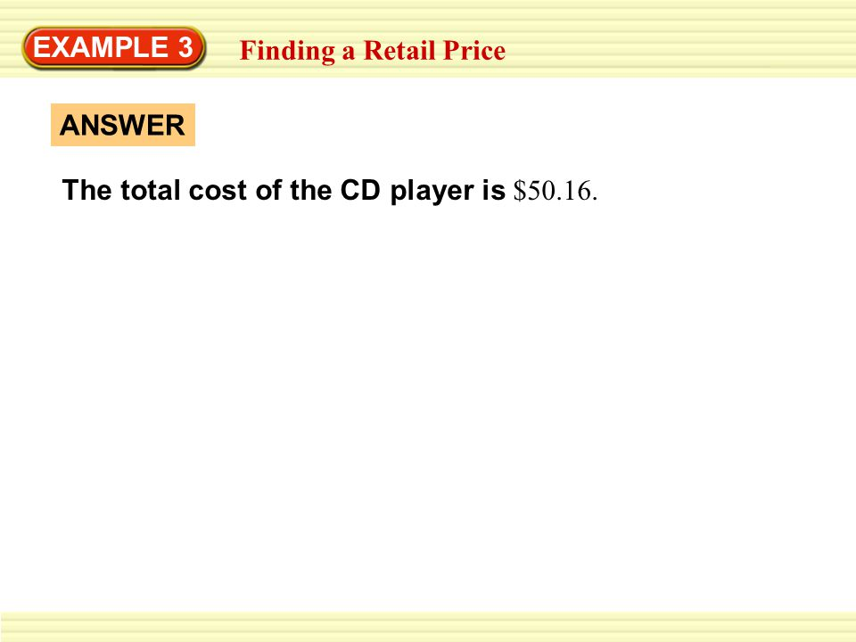 EXAMPLE 3 Finding a Retail Price ANSWER The total cost of the CD player is $50.16.